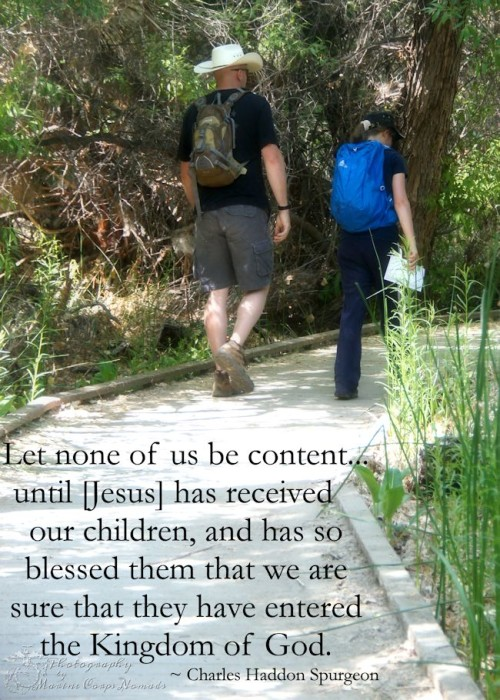 Let none of us be content... until [Jesus] has received our children, and has so blessed them that we are sure that they have entered the Kingdom of God. ~Charles Spurgeon