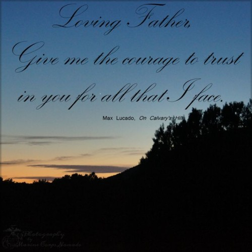 Loving Father, give me the courage to trust in you for all that I face. ~Max Lucado, On Calvary's Hill